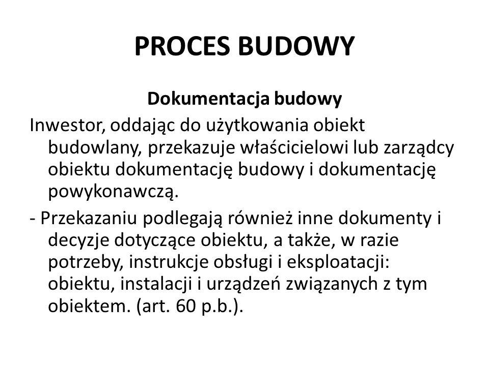 PROCES BUDOWY Dokumentacja budowy Inwestor, oddając do użytkowania obiekt budowlany, przekazuje właścicielowi lub zarządcy obiektu dokumentację budowy