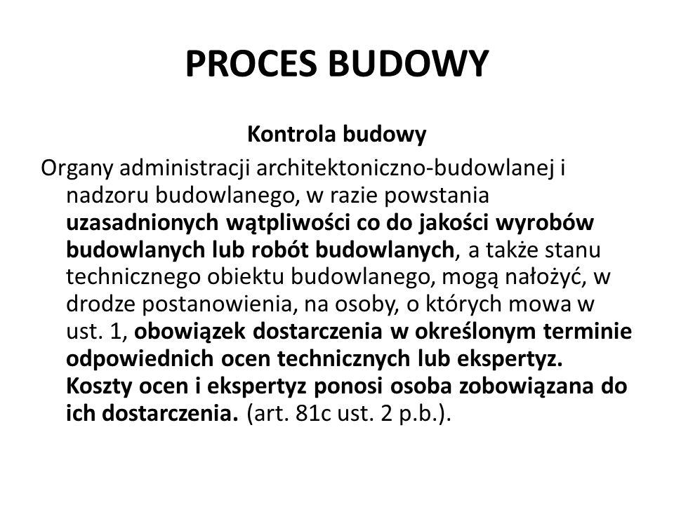 PROCES BUDOWY Kontrola budowy Organy administracji architektoniczno-budowlanej i nadzoru budowlanego, w razie powstania uzasadnionych wątpliwości co d