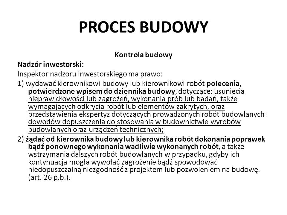 PROCES BUDOWY Kontrola budowy Nadzór inwestorski: Inspektor nadzoru inwestorskiego ma prawo: 1) wydawać kierownikowi budowy lub kierownikowi robót pol