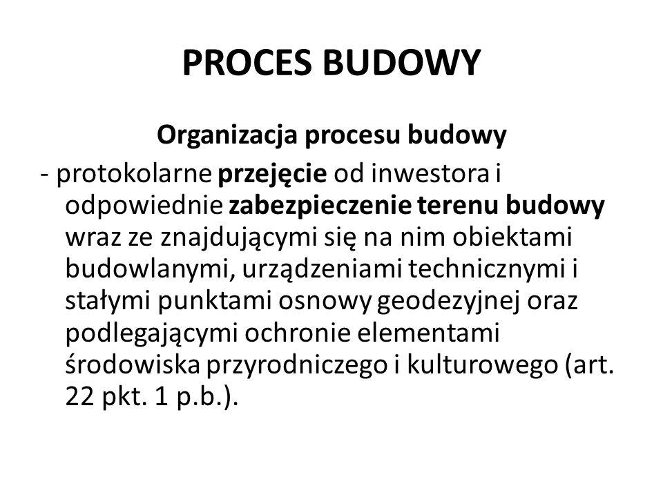 PROCES BUDOWY Organizacja procesu budowy - protokolarne przejęcie od inwestora i odpowiednie zabezpieczenie terenu budowy wraz ze znajdującymi się na