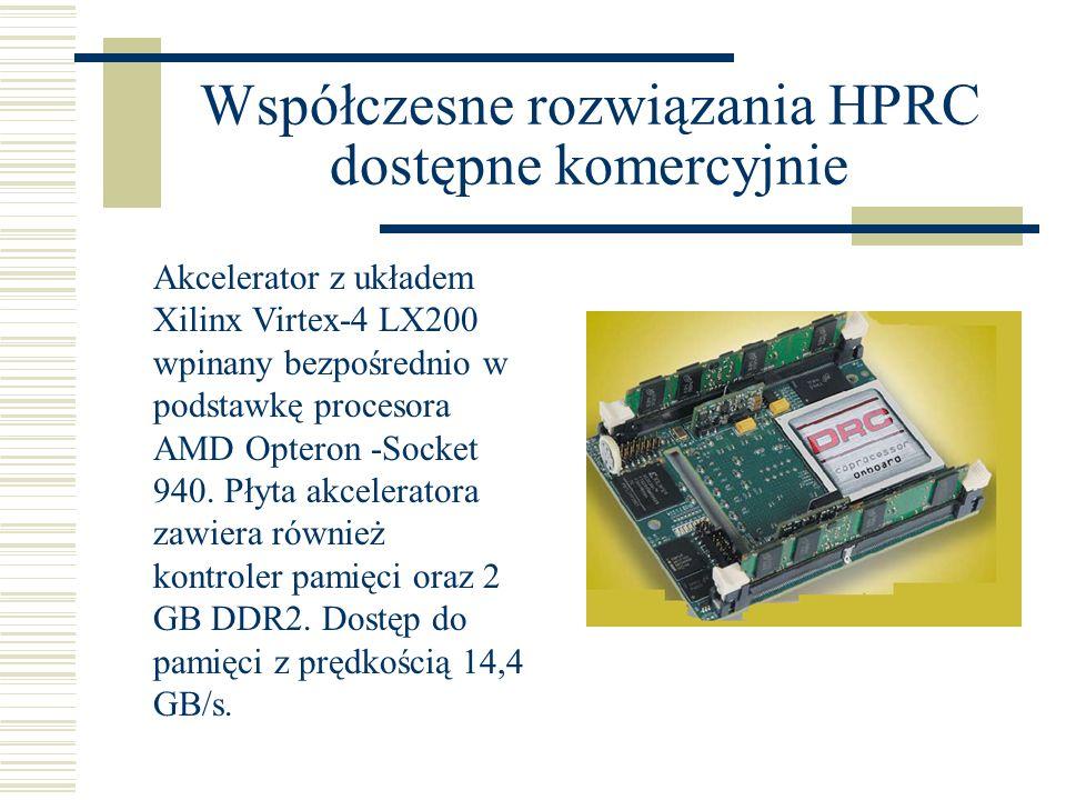 Współczesne rozwiązania HPRC dostępne komercyjnie Akcelerator z układem Xilinx Virtex-4 LX200 wpinany bezpośrednio w podstawkę procesora AMD Opteron -Socket 940.