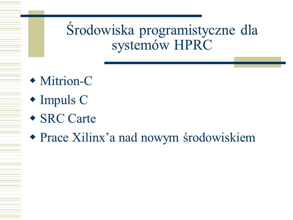 Środowiska programistyczne dla systemów HPRC  Mitrion-C  Impuls C  SRC Carte  Prace Xilinx'a nad nowym środowiskiem