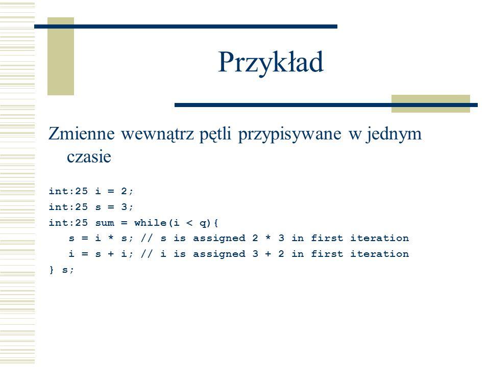 Przykład Zmienne wewnątrz pętli przypisywane w jednym czasie int:25 i = 2; int:25 s = 3; int:25 sum = while(i < q){ s = i * s; // s is assigned 2 * 3 in first iteration i = s + i; // i is assigned 3 + 2 in first iteration } s;