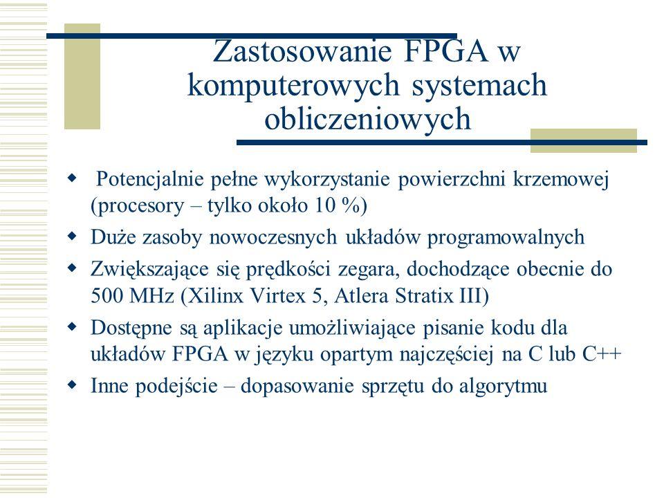 Zastosowanie FPGA w komputerowych systemach obliczeniowych  Potencjalnie pełne wykorzystanie powierzchni krzemowej (procesory – tylko około 10 %)  Duże zasoby nowoczesnych układów programowalnych  Zwiększające się prędkości zegara, dochodzące obecnie do 500 MHz (Xilinx Virtex 5, Atlera Stratix III)  Dostępne są aplikacje umożliwiające pisanie kodu dla układów FPGA w języku opartym najczęściej na C lub C++  Inne podejście – dopasowanie sprzętu do algorytmu