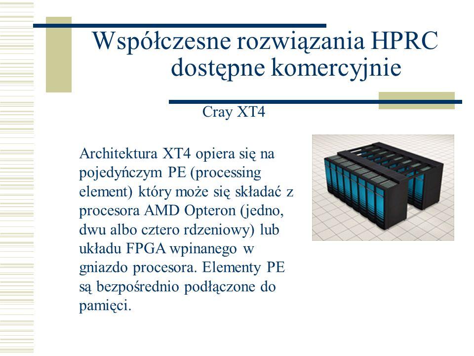 Współczesne rozwiązania HPRC dostępne komercyjnie Cray XT4 Architektura XT4 opiera się na pojedyńczym PE (processing element) który może się składać z procesora AMD Opteron (jedno, dwu albo cztero rdzeniowy) lub układu FPGA wpinanego w gniazdo procesora.