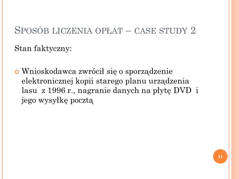 S POSÓB LICZENIA OPŁAT – CASE STUDY 2 Stan faktyczny: Wnioskodawca zwrócił się o sporządzenie elektronicznej kopii starego planu urządzenia lasu z 1996 r., nagranie danych na płytę DVD i jego wysyłkę pocztą 11