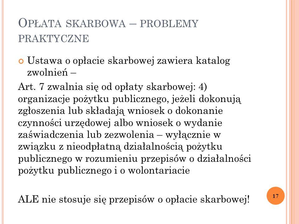 O PŁATA SKARBOWA – PROBLEMY PRAKTYCZNE Ustawa o opłacie skarbowej zawiera katalog zwolnień – Art. 7 zwalnia się od opłaty skarbowej: 4) organizacje po