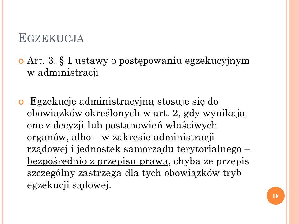 E GZEKUCJA Art. 3. § 1 ustawy o postępowaniu egzekucyjnym w administracji Egzekucję administracyjną stosuje się do obowiązków określonych w art. 2, gd