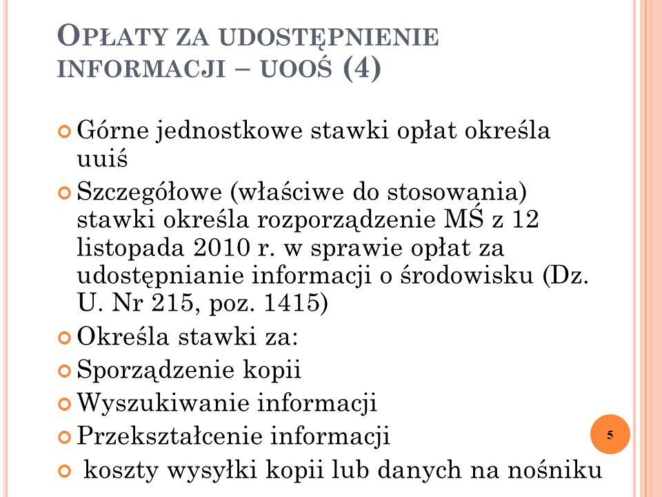 O PŁATY ZA UDOSTĘPNIENIE INFORMACJI – UOOŚ (4) Górne jednostkowe stawki opłat określa uuiś Szczegółowe (właściwe do stosowania) stawki określa rozporządzenie MŚ z 12 listopada 2010 r.