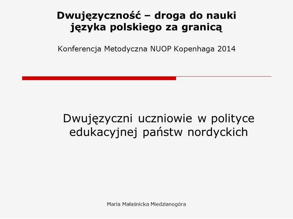 Maria Małaśnicka Miedzianogóra Dwujęzyczność – droga do nauki języka polskiego za granicą Konferencja Metodyczna NUOP Kopenhaga 2014 Dwujęzyczni uczni
