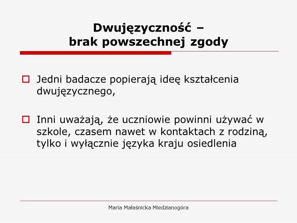 Maria Małaśnicka Miedzianogóra Dwujęzyczność – brak powszechnej zgody  Jedni badacze popierają ideę kształcenia dwujęzycznego,  Inni uważają, że ucz