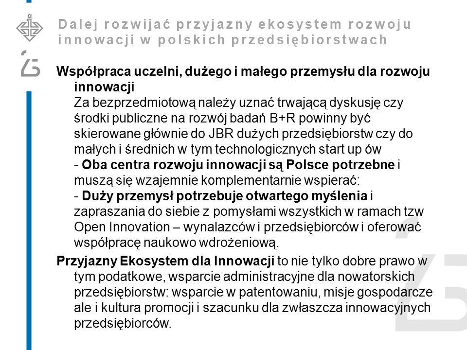 Dalej rozwijać przyjazny ekosystem rozwoju innowacji w polskich przedsiębiorstwach Współpraca uczelni, dużego i małego przemysłu dla rozwoju innowacji Za bezprzedmiotową należy uznać trwającą dyskusję czy środki publiczne na rozwój badań B+R powinny być skierowane głównie do JBR dużych przedsiębiorstw czy do małych i średnich w tym technologicznych start up ów - Oba centra rozwoju innowacji są Polsce potrzebne i muszą się wzajemnie komplementarnie wspierać: - Duży przemysł potrzebuje otwartego myślenia i zapraszania do siebie z pomysłami wszystkich w ramach tzw Open Innovation – wynalazców i przedsiębiorców i oferować współpracę naukowo wdrożeniową.