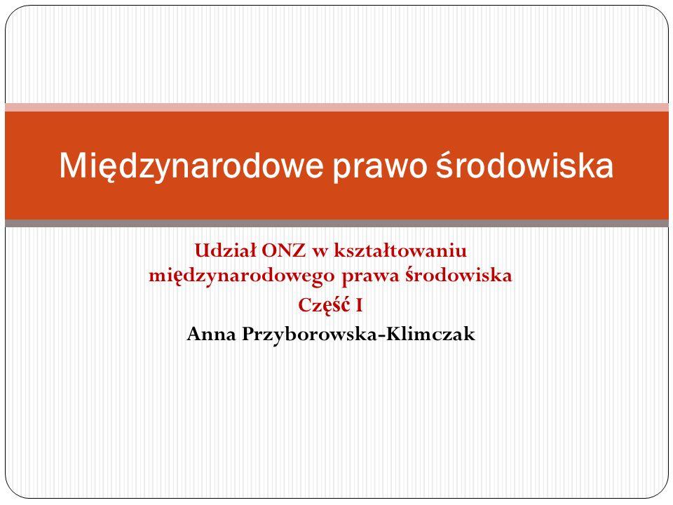Udział ONZ w kształtowaniu mi ę dzynarodowego prawa ś rodowiska Cz ęść I Anna Przyborowska-Klimczak Międzynarodowe prawo środowiska