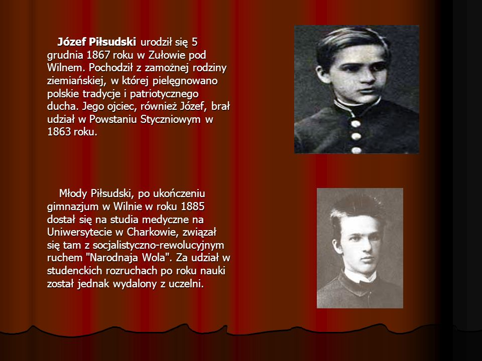 Józef Piłsudski urodził się 5 grudnia 1867 roku w Zułowie pod Wilnem. Pochodził z zamożnej rodziny ziemiańskiej, w której pielęgnowano polskie tradycj