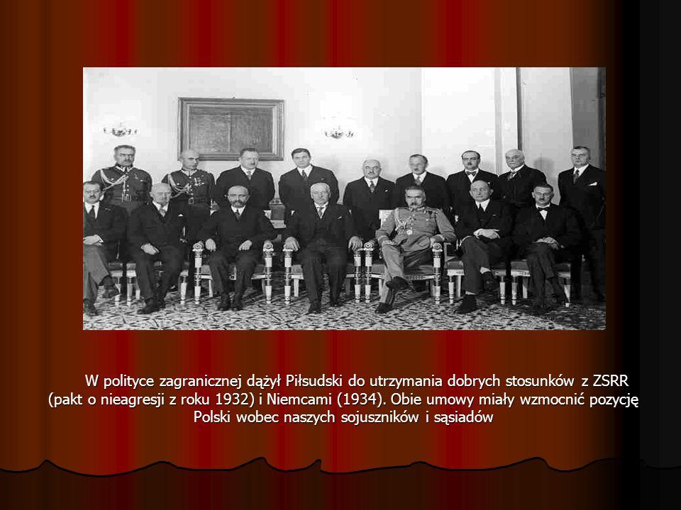 W polityce zagranicznej dążył Piłsudski do utrzymania dobrych stosunków z ZSRR (pakt o nieagresji z roku 1932) i Niemcami (1934). Obie umowy miały wzm