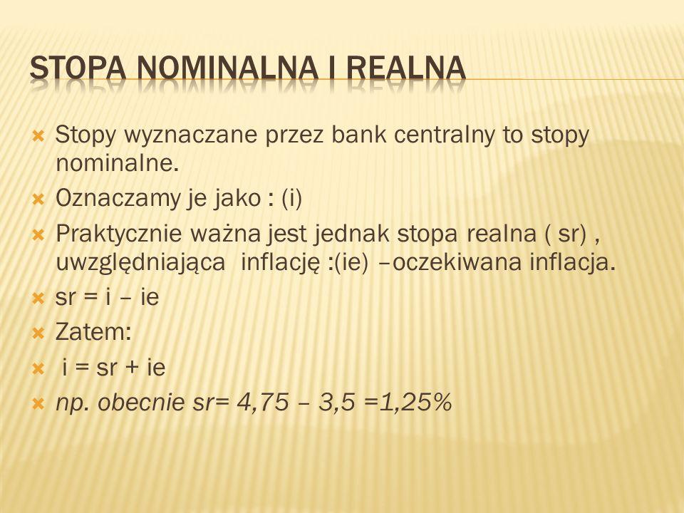  Stopy wyznaczane przez bank centralny to stopy nominalne.  Oznaczamy je jako : (i)  Praktycznie ważna jest jednak stopa realna ( sr), uwzględniają