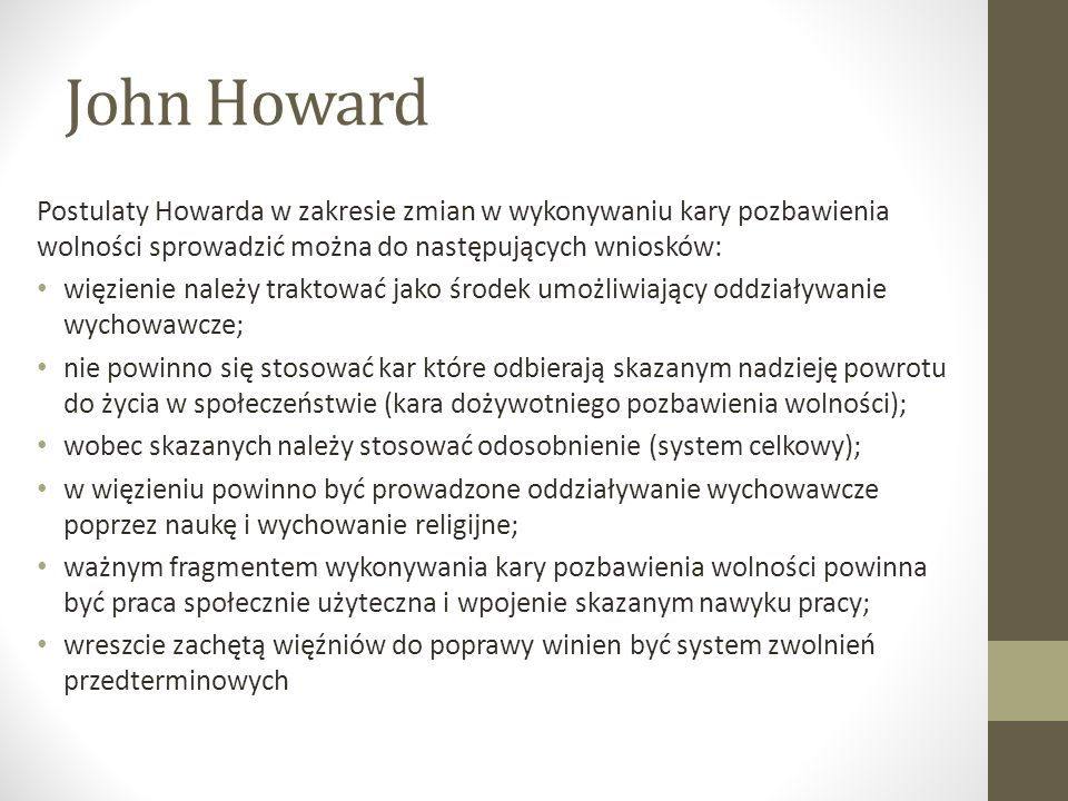 John Howard Postulaty Howarda w zakresie zmian w wykonywaniu kary pozbawienia wolności sprowadzić można do następujących wniosków: więzienie należy traktować jako środek umożliwiający oddziaływanie wychowawcze; nie powinno się stosować kar które odbierają skazanym nadzieję powrotu do życia w społeczeństwie (kara dożywotniego pozbawienia wolności); wobec skazanych należy stosować odosobnienie (system celkowy); w więzieniu powinno być prowadzone oddziaływanie wychowawcze poprzez naukę i wychowanie religijne; ważnym fragmentem wykonywania kary pozbawienia wolności powinna być praca społecznie użyteczna i wpojenie skazanym nawyku pracy; wreszcie zachętą więźniów do poprawy winien być system zwolnień przedterminowych