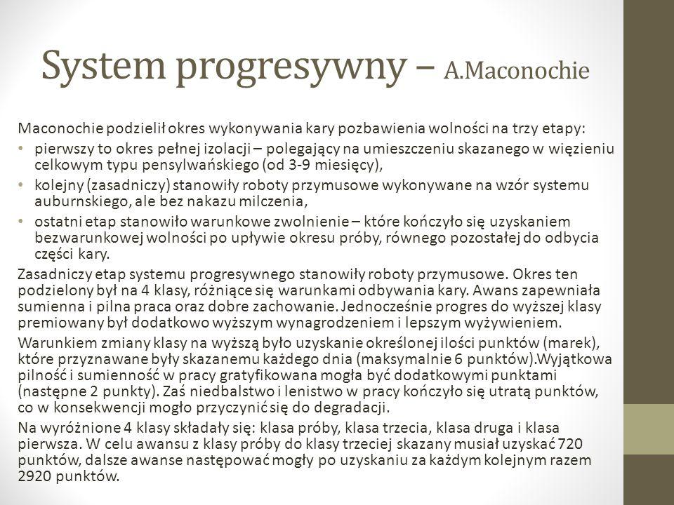 System progresywny – A.Maconochie Maconochie podzielił okres wykonywania kary pozbawienia wolności na trzy etapy: pierwszy to okres pełnej izolacji – polegający na umieszczeniu skazanego w więzieniu celkowym typu pensylwańskiego (od 3-9 miesięcy), kolejny (zasadniczy) stanowiły roboty przymusowe wykonywane na wzór systemu auburnskiego, ale bez nakazu milczenia, ostatni etap stanowiło warunkowe zwolnienie – które kończyło się uzyskaniem bezwarunkowej wolności po upływie okresu próby, równego pozostałej do odbycia części kary.