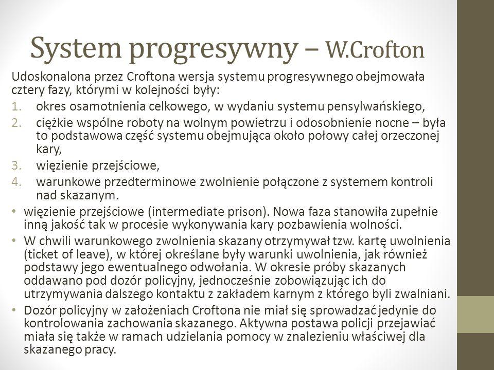System progresywny – W.Crofton Udoskonalona przez Croftona wersja systemu progresywnego obejmowała cztery fazy, którymi w kolejności były: 1.okres osamotnienia celkowego, w wydaniu systemu pensylwańskiego, 2.ciężkie wspólne roboty na wolnym powietrzu i odosobnienie nocne – była to podstawowa część systemu obejmująca około połowy całej orzeczonej kary, 3.więzienie przejściowe, 4.warunkowe przedterminowe zwolnienie połączone z systemem kontroli nad skazanym.