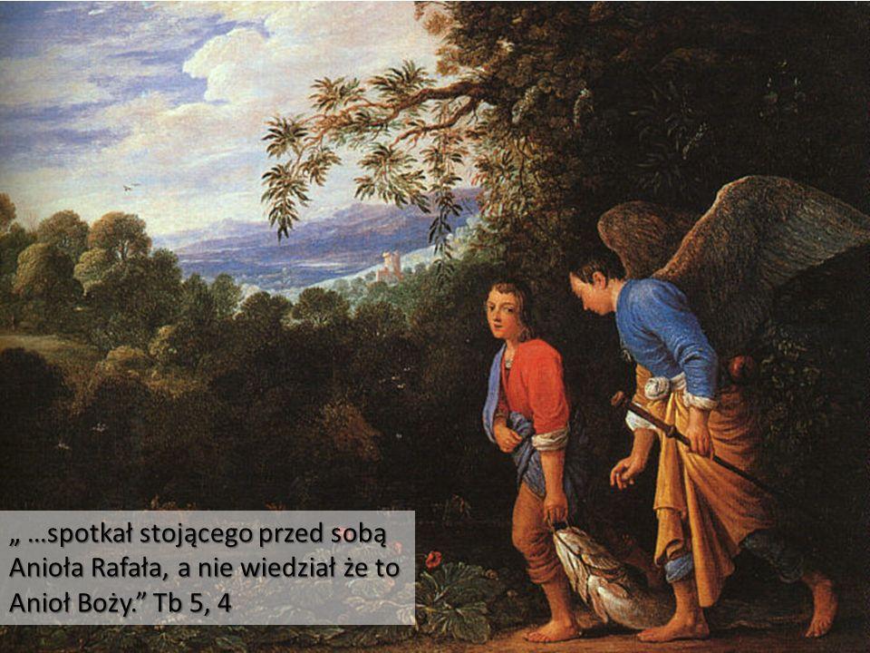 """"""" …spotkał stojącego przed sobą Anioła Rafała, a nie wiedział że to Anioł Boży."""" Tb 5, 4"""