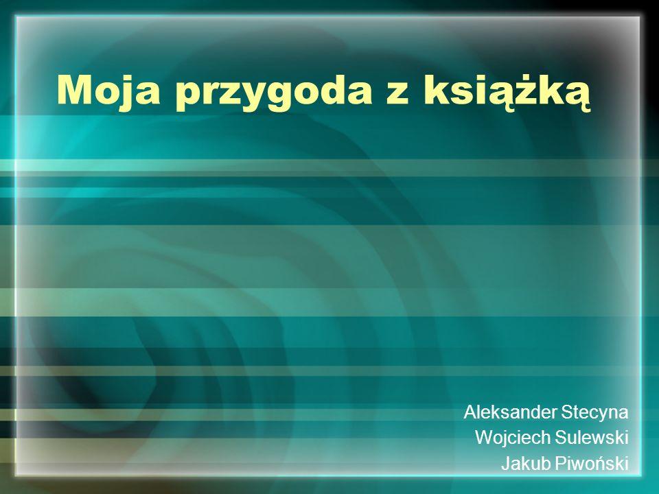 Moja przygoda z książką Aleksander Stecyna Wojciech Sulewski Jakub Piwoński