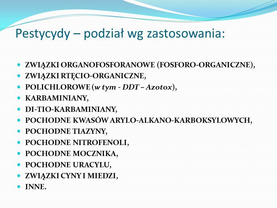 Pestycydy – podział wg zastosowania: ZWIĄZKI ORGANOFOSFORANOWE (FOSFORO-ORGANICZNE), ZWIĄZKI RTĘCIO-ORGANICZNE, POLICHLOROWE (w tym - DDT – Azotox), KARBAMINIANY, DI-TIO-KARBAMINIANY, POCHODNE KWASÓW ARYLO-ALKANO-KARBOKSYLOWYCH, POCHODNE TIAZYNY, POCHODNE NITROFENOLI, POCHODNE MOCZNIKA, POCHODNE URACYLU, ZWIĄZKI CYNY I MIEDZI, INNE.
