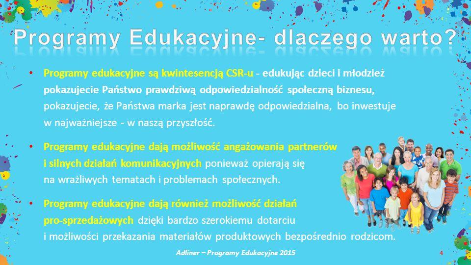 Adliner – Programy Edukacyjne 2015 4 Programy edukacyjne są kwintesencją CSR-u - edukując dzieci i młodzież pokazujecie Państwo prawdziwą odpowiedzial