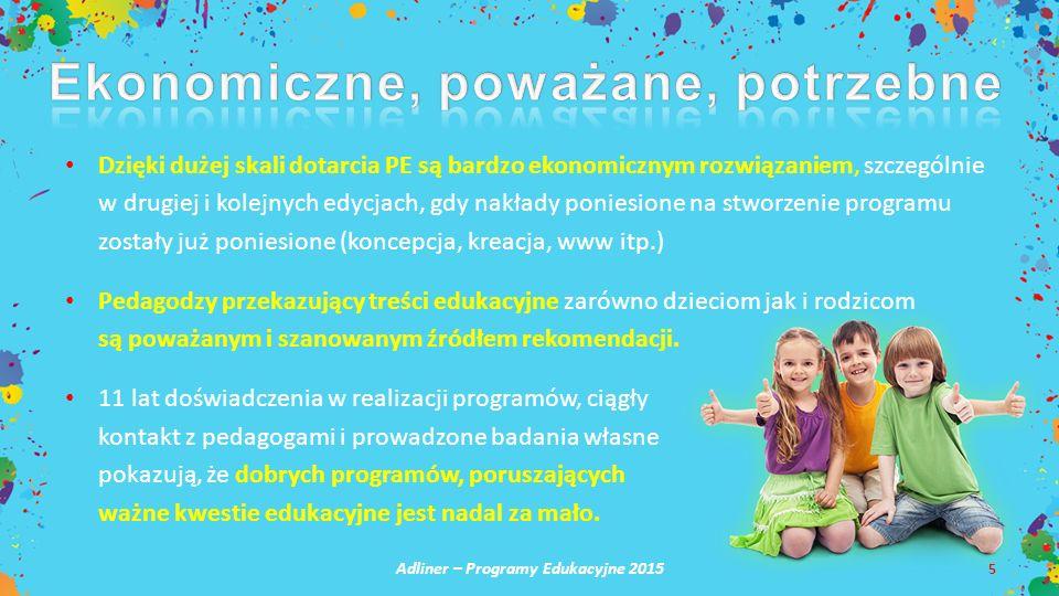 Adliner – Programy Edukacyjne 2015 5 Dzięki dużej skali dotarcia PE są bardzo ekonomicznym rozwiązaniem, szczególnie w drugiej i kolejnych edycjach, gdy nakłady poniesione na stworzenie programu zostały już poniesione (koncepcja, kreacja, www itp.) Pedagodzy przekazujący treści edukacyjne zarówno dzieciom jak i rodzicom są poważanym i szanowanym źródłem rekomendacji.