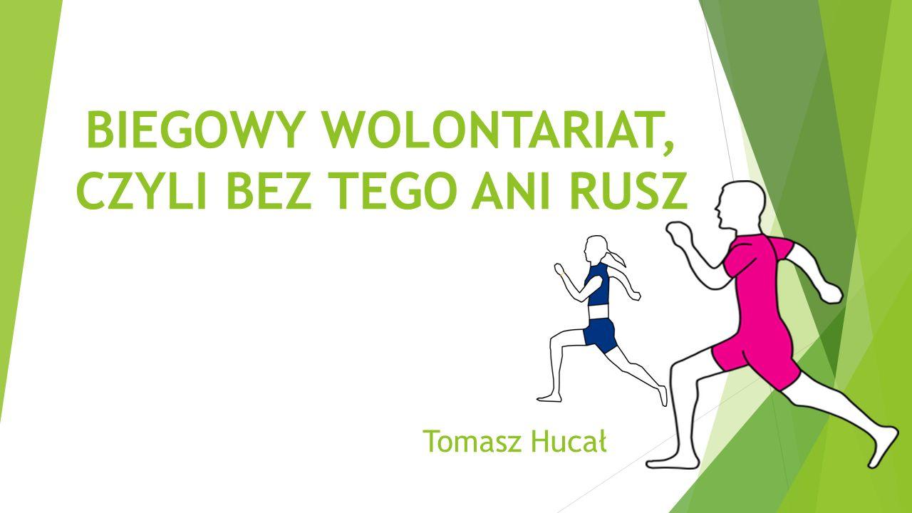 BIEGOWY WOLONTARIAT, CZYLI BEZ TEGO ANI RUSZ Tomasz Hucał