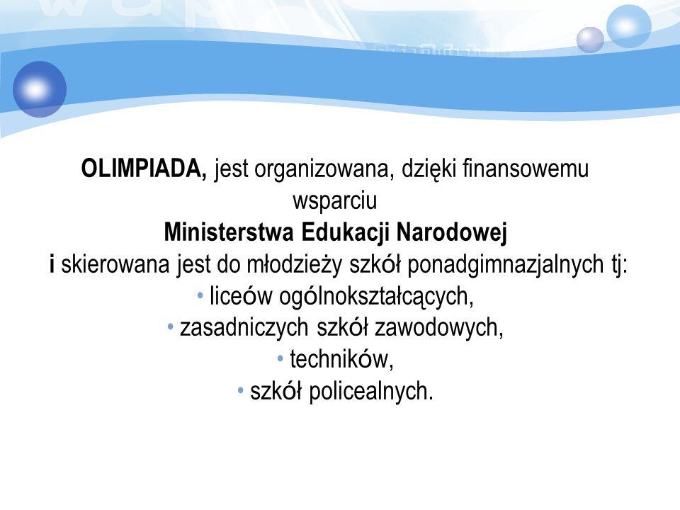 OLIMPIADA, jest organizowana, dzięki finansowemu wsparciu Ministerstwa Edukacji Narodowej i skierowana jest do młodzieży szk ó ł ponadgimnazjalnych tj