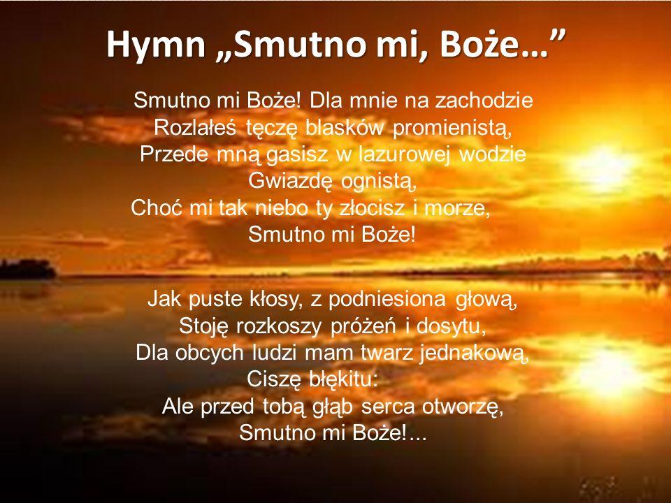 """Hymn """"Smutno mi, Boże…"""" Smutno mi Boże! Dla mnie na zachodzie Rozlałeś tęczę blasków promienistą, Przede mną gasisz w lazurowej wodzie Gwiazdę ognistą"""