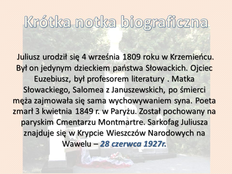 Juliusz urodził się 4 września 1809 roku w Krzemieńcu. Był on jedynym dzieckiem państwa Słowackich. Ojciec Euzebiusz, był profesorem literatury. Matka