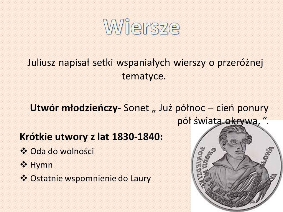 """Juliusz napisał setki wspaniałych wierszy o przeróżnej tematyce. Utwór młodzieńczy- Sonet """" Już północ – cień ponury pół świata okrywa, """". Krótkie utw"""