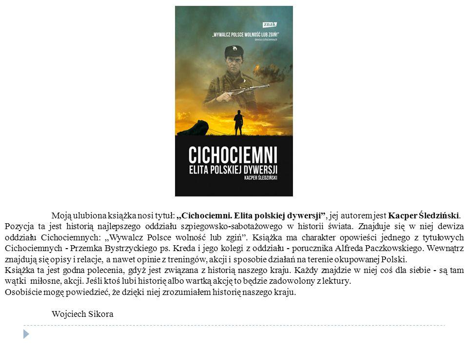 """Moją ulubiona książka nosi tytuł:,,Cichociemni. Elita polskiej dywersji"""", jej autorem jest Kacper Śledziński. Pozycja ta jest historią najlepszego odd"""