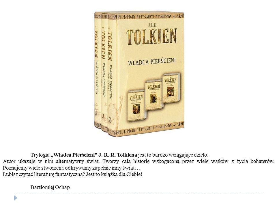 """Trylogia """"Władca Pierścieni"""" J. R. R. Tolkiena jest to bardzo wciągające dzieło. Autor ukazuje w nim alternatywny świat. Tworzy całą historię wzbogaco"""