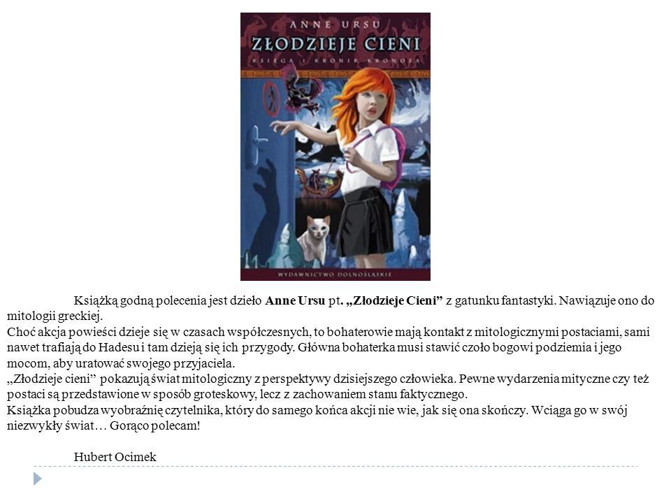"""Książką godną polecenia jest dzieło Anne Ursu pt. """"Złodzieje Cieni"""" z gatunku fantastyki. Nawiązuje ono do mitologii greckiej. Choć akcja powieści dzi"""