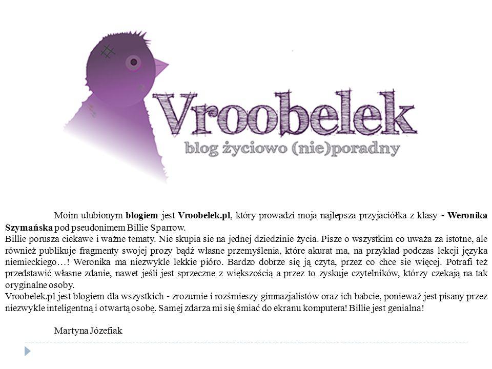Moim ulubionym blogiem jest Vroobelek.pl, który prowadzi moja najlepsza przyjaciółka z klasy - Weronika Szymańska pod pseudonimem Billie Sparrow. Bill