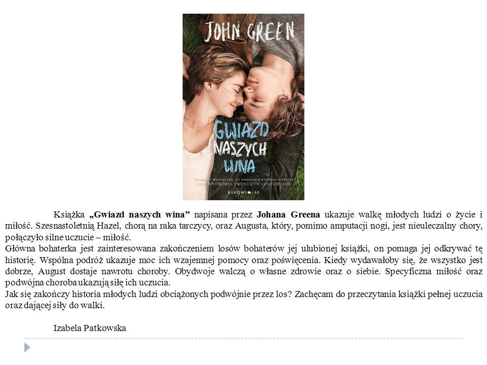 """Książka,,Gwiazd naszych wina"""" napisana przez Johana Greena ukazuje walkę młodych ludzi o życie i miłość. Szesnastoletnią Hazel, chorą na raka tarczycy"""