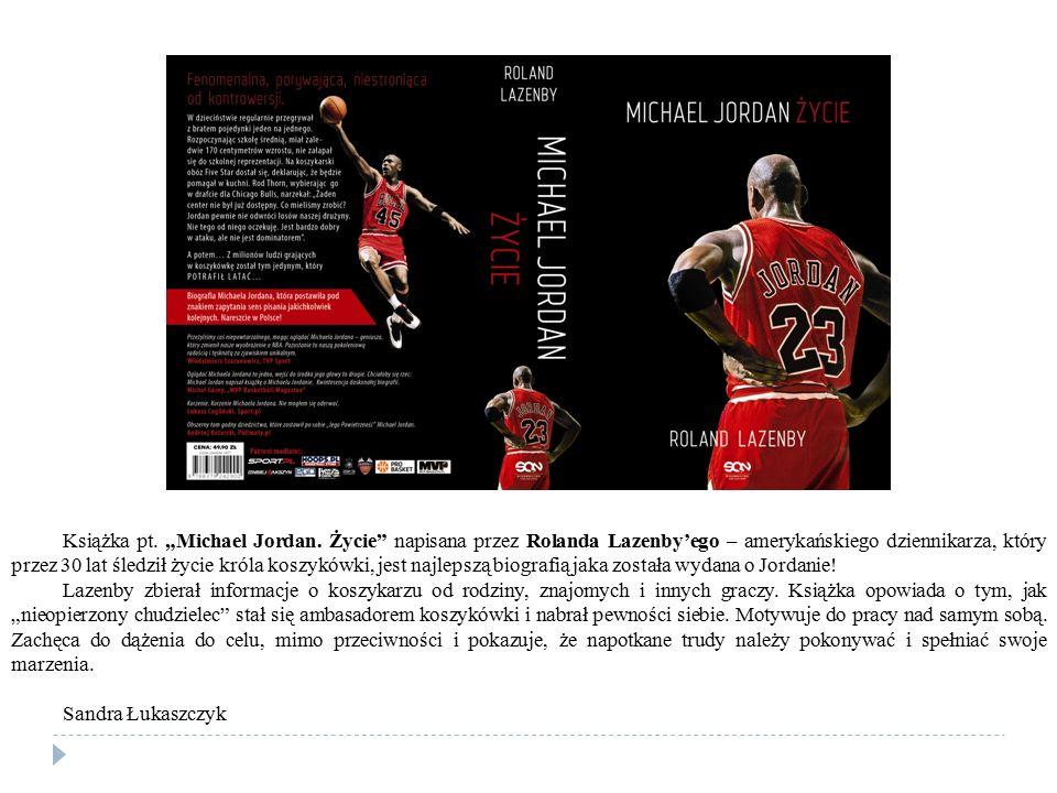 """Książka pt. """"Michael Jordan. Życie"""" napisana przez Rolanda Lazenby'ego – amerykańskiego dziennikarza, który przez 30 lat śledził życie króla koszykówk"""
