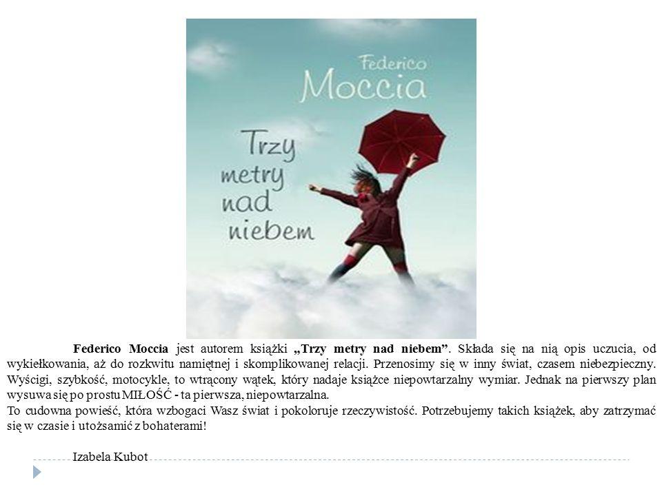 """Federico Moccia jest autorem książki """"Trzy metry nad niebem"""". Składa się na nią opis uczucia, od wykiełkowania, aż do rozkwitu namiętnej i skomplikowa"""