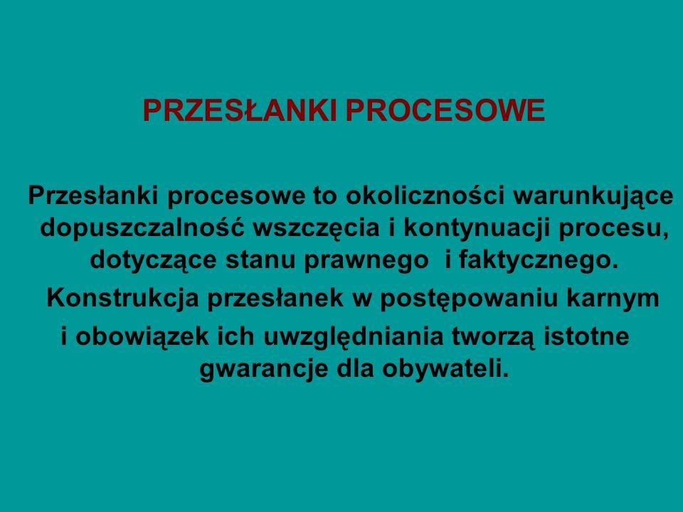 PODZIAŁ PRZESŁANEK -przesłanki dodatnie ( pozytywne) – okoliczności, które warunkują dopuszczalność wszczęcia procesu i jego prowadzenia, -przesłanki ujemne ( negatywne) – okoliczności powodujące niedopuszczalność procesu karnego ( art.17 k.p.k.).