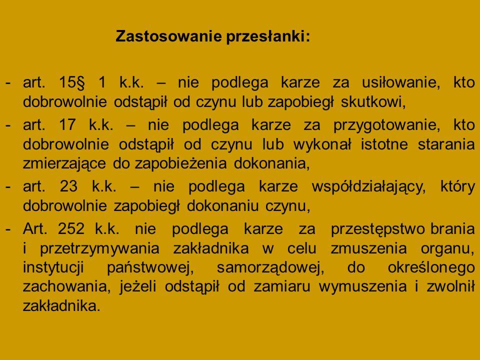 Zastosowanie przesłanki: -art. 15§ 1 k.k. – nie podlega karze za usiłowanie, kto dobrowolnie odstąpił od czynu lub zapobiegł skutkowi, -art. 17 k.k. –