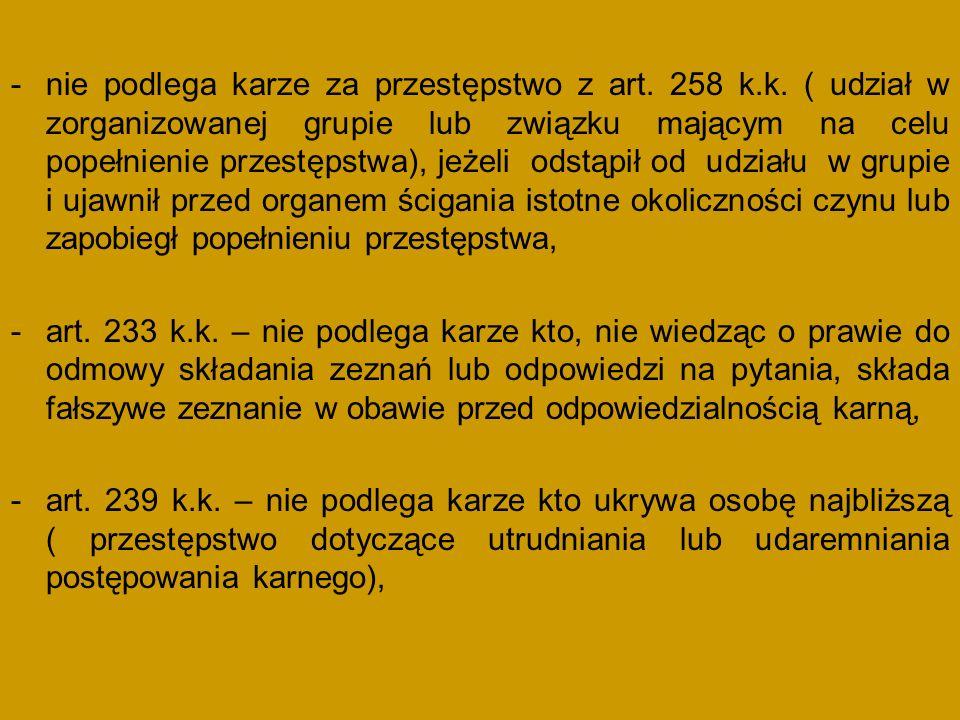 -nie podlega karze za przestępstwo z art. 258 k.k. ( udział w zorganizowanej grupie lub związku mającym na celu popełnienie przestępstwa), jeżeli odst