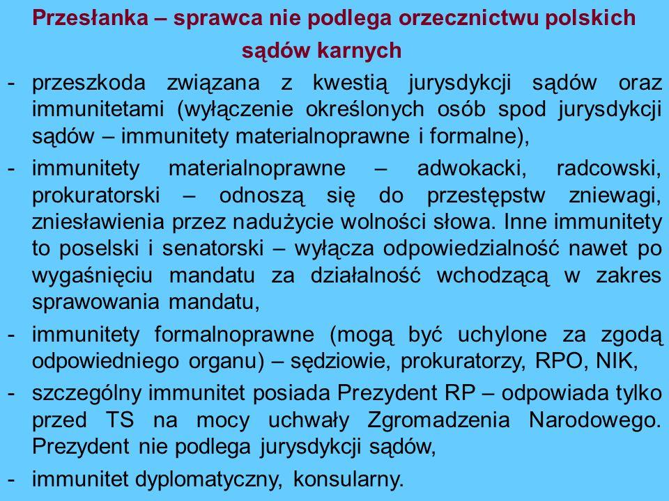 Przesłanka – sprawca nie podlega orzecznictwu polskich sądów karnych -przeszkoda związana z kwestią jurysdykcji sądów oraz immunitetami (wyłączenie ok