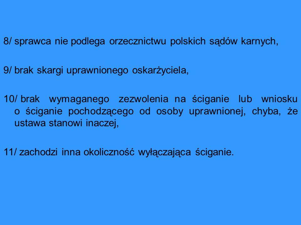 8/ sprawca nie podlega orzecznictwu polskich sądów karnych, 9/ brak skargi uprawnionego oskarżyciela, 10/ brak wymaganego zezwolenia na ściganie lub wniosku o ściganie pochodzącego od osoby uprawnionej, chyba, że ustawa stanowi inaczej, 11/ zachodzi inna okoliczność wyłączająca ściganie.