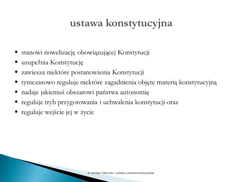  stanowi nowelizację obowiązującej Konstytucji  uzupełnia Konstytucję  zawiesza niektóre postanowienia Konstytucji  tymczasowo reguluje niektóre zagadnienia objęte materią konstytucyjną  nadaje jakiemuś obszarowi państwa autonomię  reguluje tryb przygotowania i uchwalenia konstytucji oraz  reguluje wejście jej w życie dr Jarosław Sułkowski - wykłady z prawa konstytucyjnego
