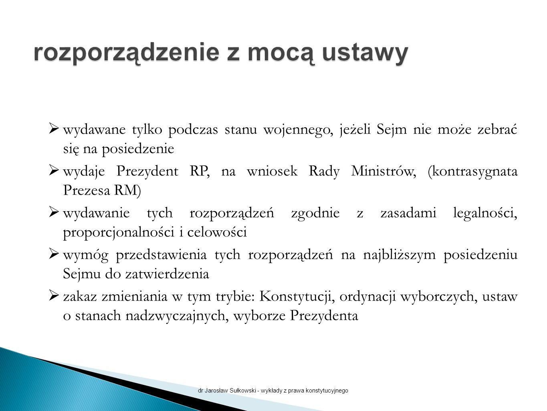  wydawane tylko podczas stanu wojennego, jeżeli Sejm nie może zebrać się na posiedzenie  wydaje Prezydent RP, na wniosek Rady Ministrów, (kontrasygnata Prezesa RM)  wydawanie tych rozporządzeń zgodnie z zasadami legalności, proporcjonalności i celowości  wymóg przedstawienia tych rozporządzeń na najbliższym posiedzeniu Sejmu do zatwierdzenia  zakaz zmieniania w tym trybie: Konstytucji, ordynacji wyborczych, ustaw o stanach nadzwyczajnych, wyborze Prezydenta dr Jarosław Sułkowski - wykłady z prawa konstytucyjnego