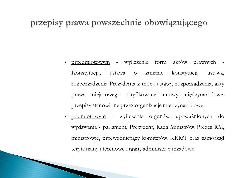  przedmiotowym - wyliczenie form aktów prawnych - Konstytucja, ustawa o zmianie konstytucji, ustawa, rozporządzenia Prezydenta z mocą ustawy, rozporządzenia, akty prawa miejscowego, ratyfikowane umowy międzynarodowe, przepisy stanowione przez organizacje międzynarodowe,  podmiotowym - wyliczenie organów upoważnionych do wydawania - parlament, Prezydent, Rada Ministrów, Prezes RM, ministrowie, przewodniczący komitetów, KRRiT oraz samorząd terytorialny i terenowe organy administracji rządowej