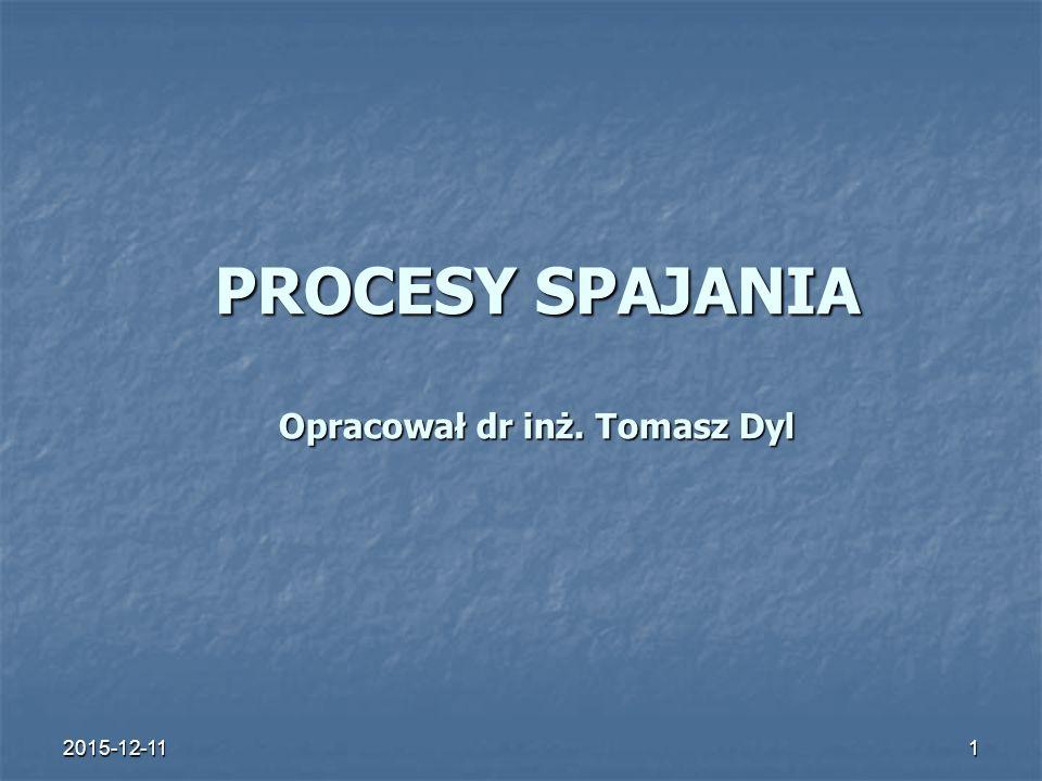 2015-12-111 PROCESY SPAJANIA Opracował dr inż. Tomasz Dyl