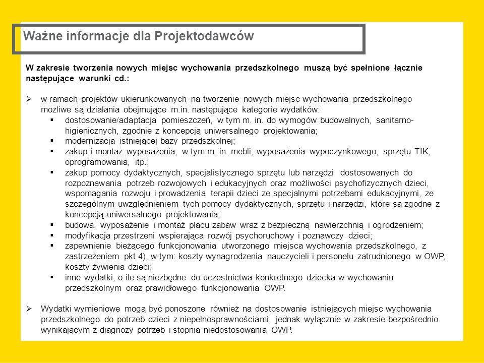 Ważne informacje dla Projektodawców W zakresie tworzenia nowych miejsc wychowania przedszkolnego muszą być spełnione łącznie następujące warunki cd.:  w ramach projektów ukierunkowanych na tworzenie nowych miejsc wychowania przedszkolnego możliwe są działania obejmujące m.in.
